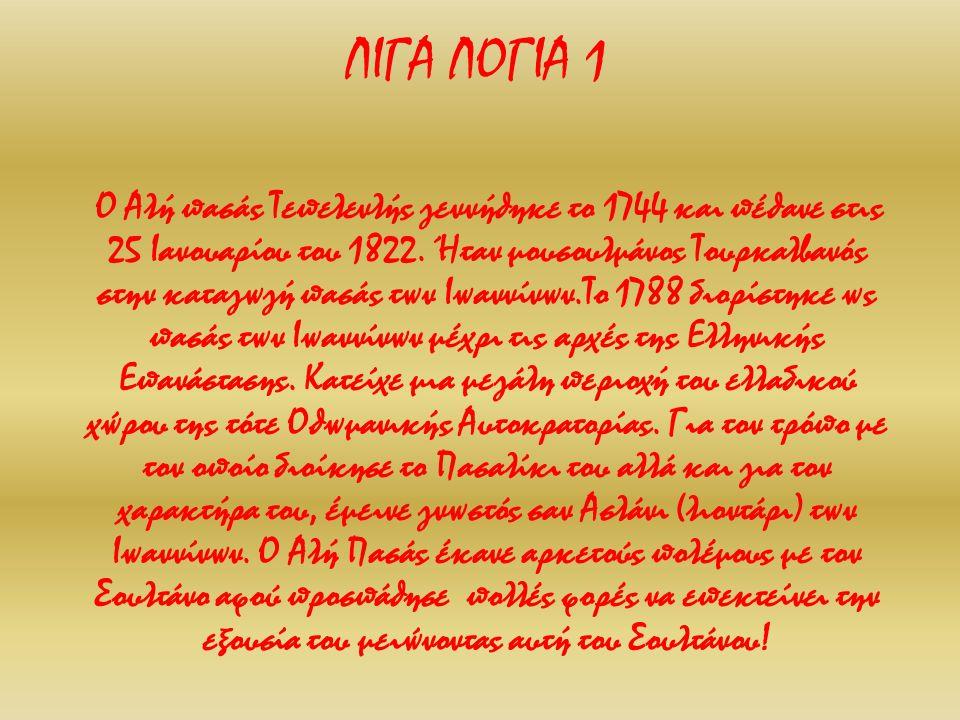ΛΙΓΑ ΛΟΓΙΑ 1 Ο Αλή πασάς Τεπελενλής γεννήθηκε το 1744 και πέθανε στις 25 Ιανουαρίου του 1822. Ήταν μουσουλμάνος Τουρκαλβανός στην καταγωγή πασάς των Ι