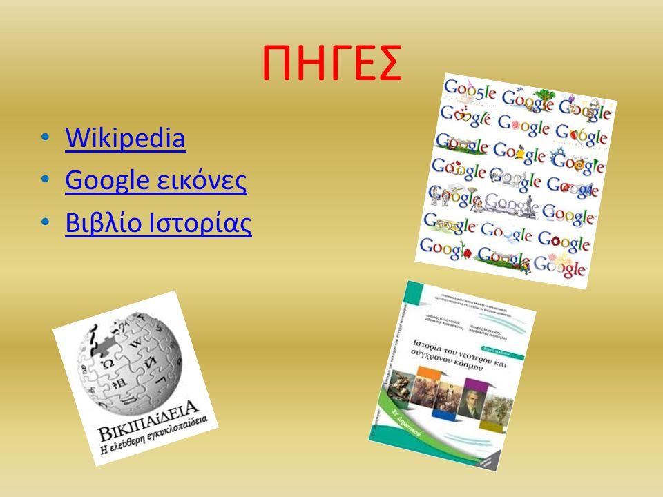 ΠΗΓΕΣ • Wikipedia Wikipedia • Google εικόνες Google εικόνες • Βιβλίο Ιστορίας Βιβλίο Ιστορίας