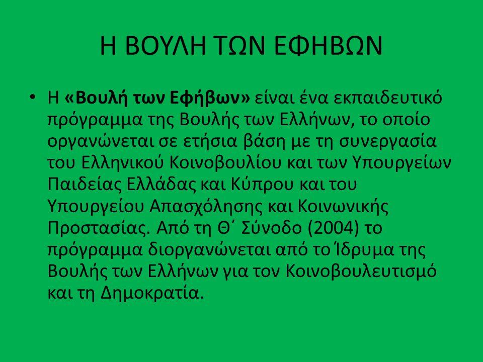 Η ΒΟΥΛΗ ΤΩΝ ΕΦΗΒΩΝ • Η «Βουλή των Εφήβων» είναι ένα εκπαιδευτικό πρόγραμμα της Βουλής των Ελλήνων, το οποίο οργανώνεται σε ετήσια βάση με τη συνεργασία του Ελληνικού Κοινοβουλίου και των Υπουργείων Παιδείας Ελλάδας και Κύπρου και του Υπουργείου Απασχόλησης και Κοινωνικής Προστασίας.