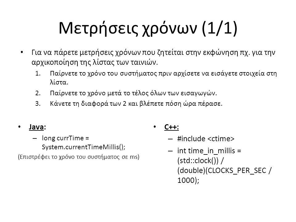 Μετρήσεις χρόνων (1/1) • Java: – long currTime = System.currentTimeMillis(); (Επιστρέφει το χρόνο του συστήματος σε ms) • C++: – #include – int time_in_millis = (std::clock()) / (double)(CLOCKS_PER_SEC / 1000); • Για να πάρετε μετρήσεις χρόνων που ζητείται στην εκφώνηση πχ.