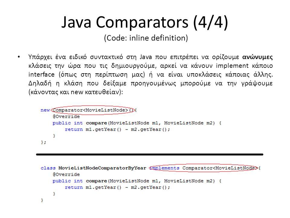 Java Comparators (4/4) (Code: inline definition) • Υπάρχει ένα ειδικό συντακτικό στη Java που επιτρέπει να ορίζουμε ανώνυμες κλάσεις την ώρα που τις δημιουργούμε, αρκεί να κάνουν implement κάποιο interface (όπως στη περίπτωση μας) ή να είναι υποκλάσεις κάποιας άλλης.