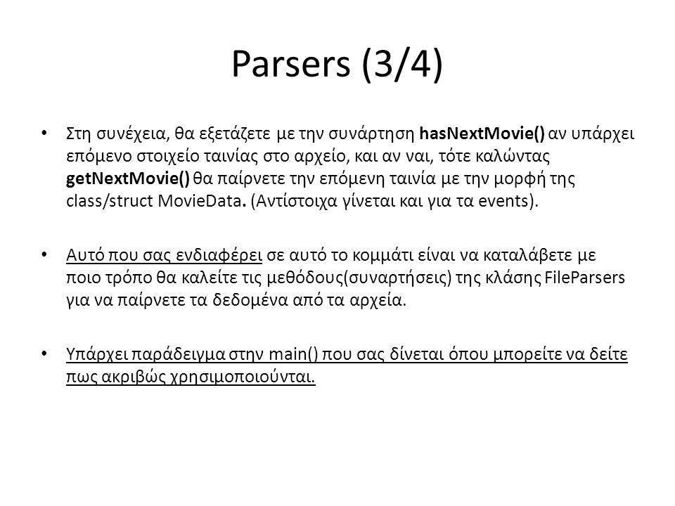Parsers (4/4) Τα πεδία των κλάσεων/structs MovieData, EventData που παίρνουμε από τον FileParser περιγράφονται παρακάτω: • MovieData – Id : το id της ταινίας – Title : ο τίτλος της ταινίας – Year : η χρονιά που προβλήθηκε η ταινία – Rating : η βαθμολογία της ταινίας – Votes: ο αριθμός των ψήφων που πήρε η ταινία – Duration : η διάρκεια της ταινίας σε λεπτά – Genres : μία λίστα με τις κατηγορίες τις οποίες ανήκει η ταινία • EventData – Operation : είναι το γράμμα I ή το γράμμα D που περιγράφει αν θα πρέπει να γίνει Insert ή Delete από τη λίστα αντίστοιχα.