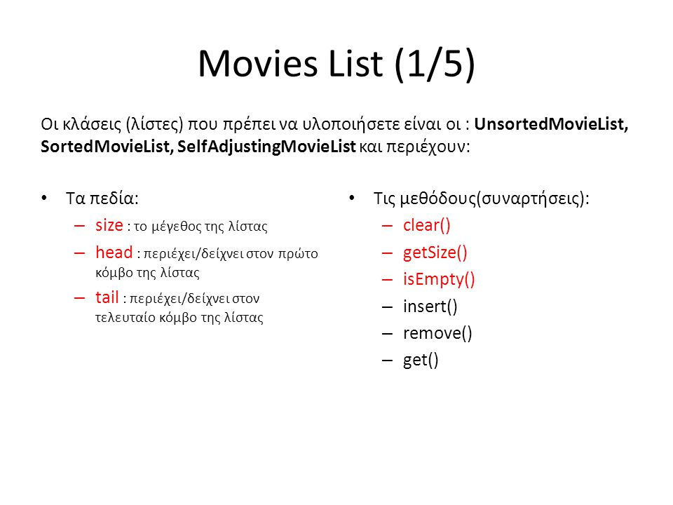 Movies List (1/5) Οι κλάσεις (λίστες) που πρέπει να υλοποιήσετε είναι οι : UnsortedMovieList, SortedMovieList, SelfAdjustingMovieList και περιέχουν: • Τα πεδία: – size : το μέγεθος της λίστας – head : περιέχει/δείχνει στον πρώτο κόμβο της λίστας – tail : περιέχει/δείχνει στον τελευταίο κόμβο της λίστας • Τις μεθόδους(συναρτήσεις): – clear() – getSize() – isEmpty() – insert() – remove() – get()