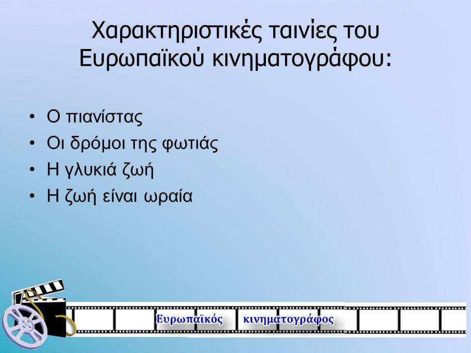 Χαρακτηριστικές ταινίες του Ευρωπαϊκού κινηματογράφου: •Ο πιανίστας •Οι δρόμοι της φωτιάς •Η γλυκιά ζωή •Η ζωή είναι ωραία