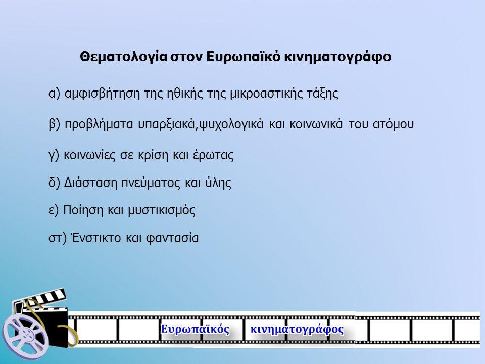 Θεματολογία στον Ευρωπαϊκό κινηματογράφο α) αμφισβήτηση της ηθικής της μικροαστικής τάξης β) προβλήματα υπαρξιακά,ψυχολογικά και κοινωνικά του ατόμου