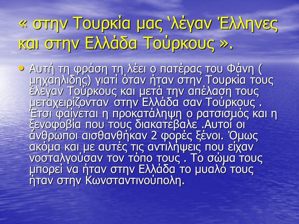 « στην Τουρκία μας 'λέγαν Έλληνες και στην Ελλάδα Τούρκους ».