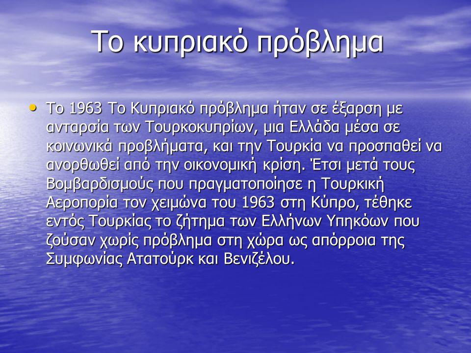 Το κυπριακό πρόβλημα Το κυπριακό πρόβλημα • Το 1963 Το Κυπριακό πρόβλημα ήταν σε έξαρση με ανταρσία των Τουρκοκυπρίων, μια Ελλάδα μέσα σε κοινωνικά προβλήματα, και την Τουρκία να προσπαθεί να ανορθωθεί από την οικονομική κρίση.