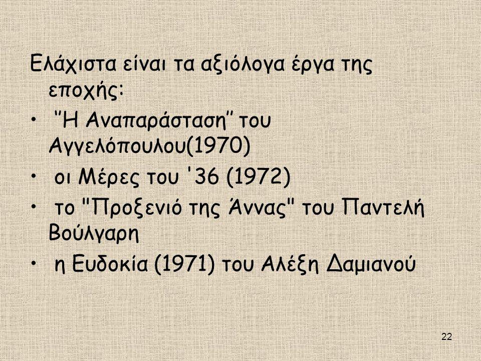 22 Ελάχιστα είναι τα αξιόλογα έργα της εποχής: • ''Η Αναπαράσταση'' του Αγγελόπουλου(1970) • οι Μέρες του '36 (1972) • το