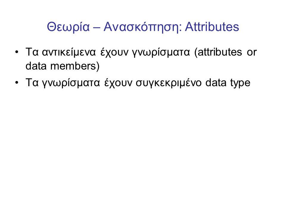 Θεωρία – Ανασκόπηση: Attributes •Τα αντικείμενα έχουν γνωρίσματα (attributes or data members) •Τα γνωρίσματα έχουν συγκεκριμένο data type
