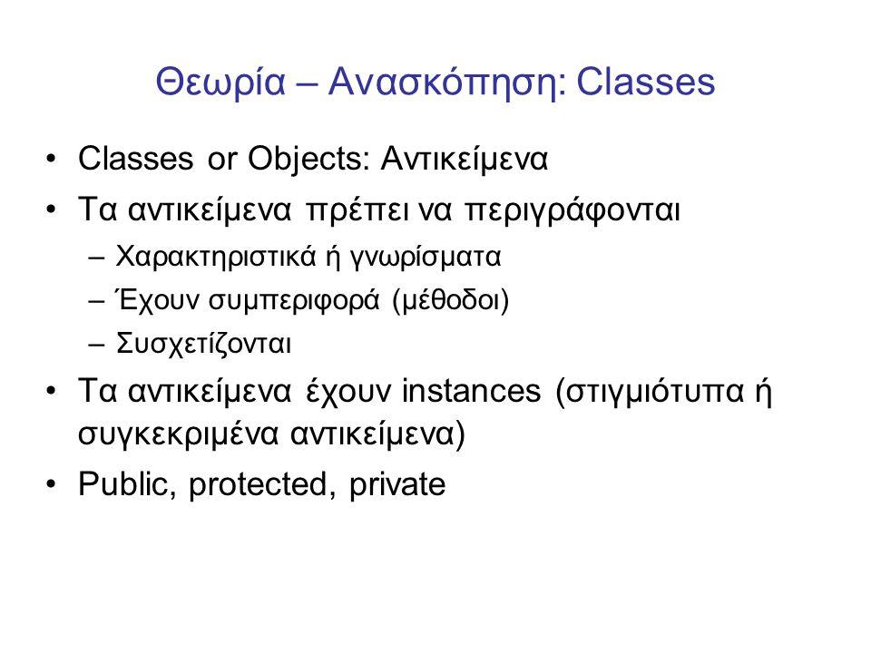 Θεωρία – Ανασκόπηση: Classes •Classes or Objects: Αντικείμενα •Τα αντικείμενα πρέπει να περιγράφονται –Χαρακτηριστικά ή γνωρίσματα –Έχουν συμπεριφορά