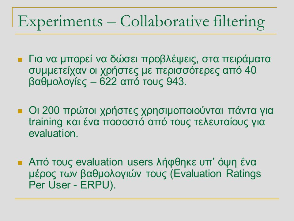 Experiments – Collaborative filtering  Για να μπορεί να δώσει προβλέψεις, στα πειράματα συμμετείχαν οι χρήστες με περισσότερες από 40 βαθμολογίες – 622 από τους 943.