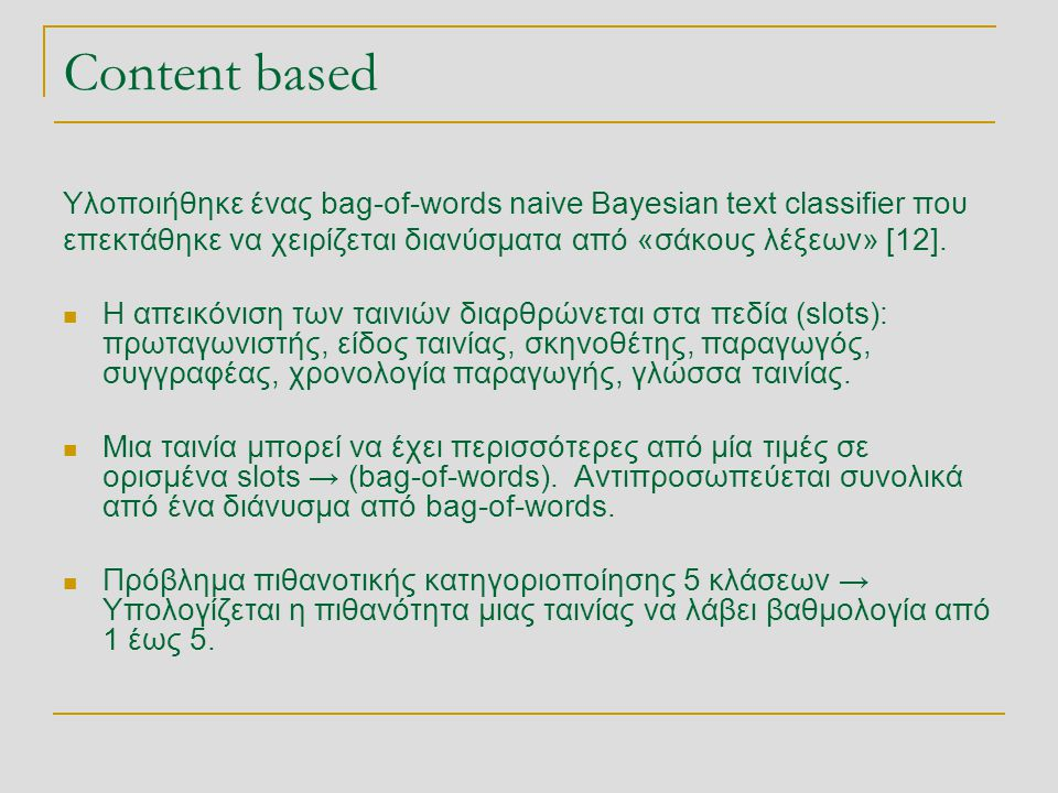 Content based Υλοποιήθηκε ένας bag-of-words naive Bayesian text classifier που επεκτάθηκε να χειρίζεται διανύσματα από «σάκους λέξεων» [12].  Η απεικ