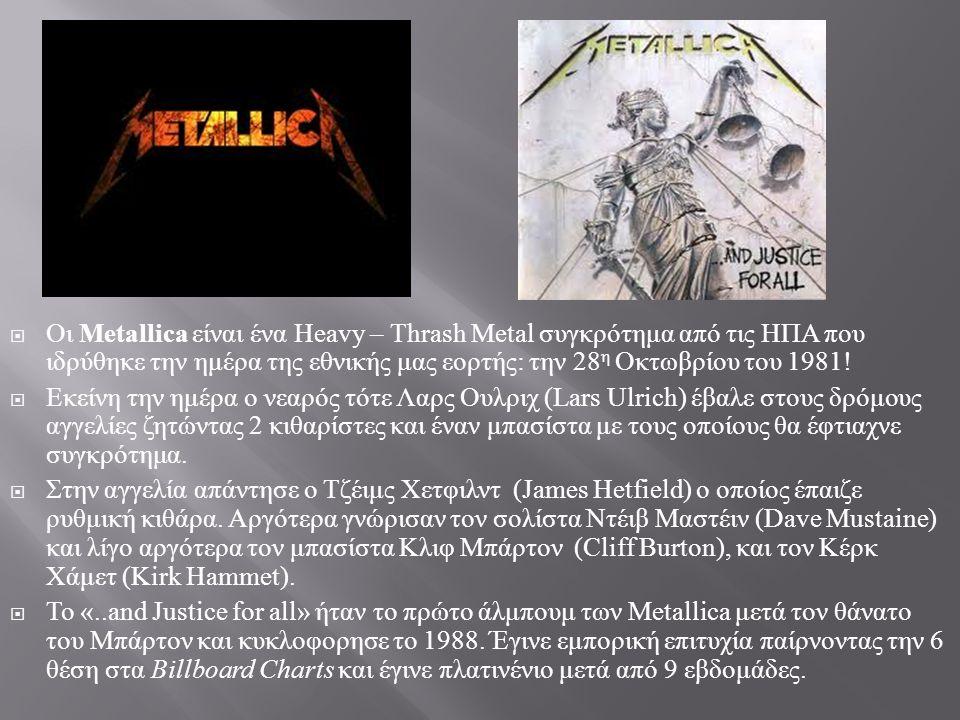  Οι Metallica είναι ένα Heavy – Thrash Metal συγκρότημα από τις ΗΠΑ που ιδρύθηκε την ημέρα της εθνικής μας εορτής : την 28 η Οκτωβρίου του 1981!  Εκ