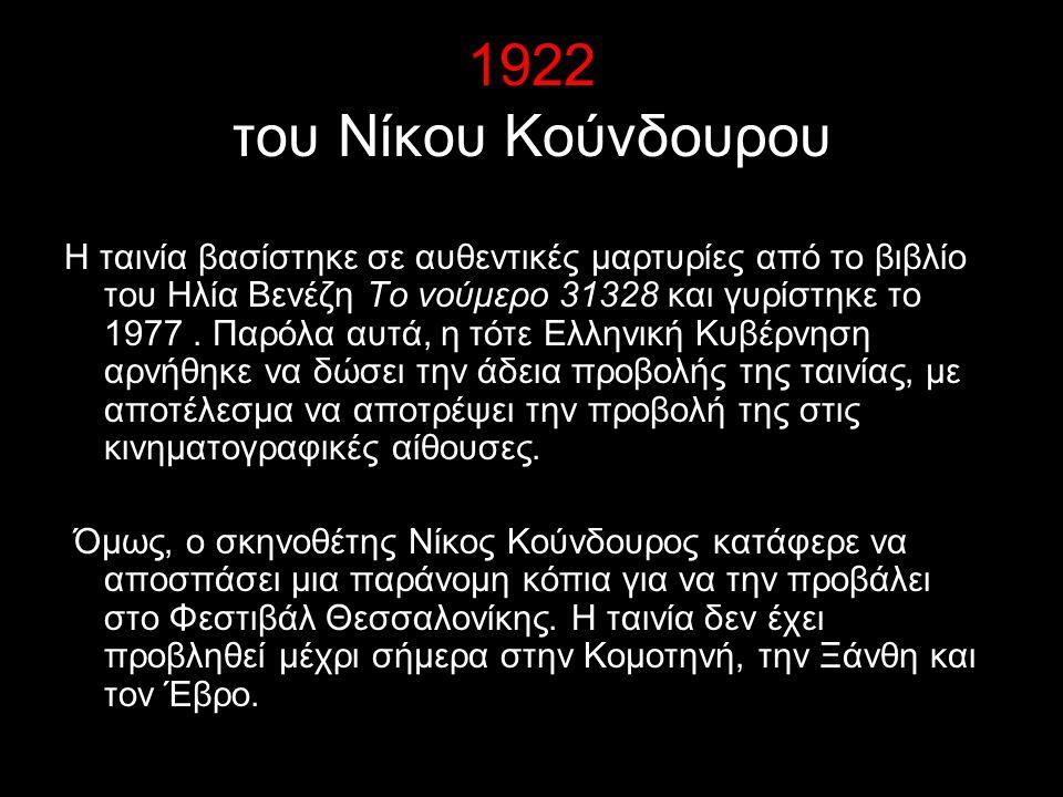 1922 του Νίκου Κούνδουρου Η ταινία βασίστηκε σε αυθεντικές μαρτυρίες από το βιβλίο του Ηλία Βενέζη Το νούμερο 31328 και γυρίστηκε το 1977. Παρόλα αυτά