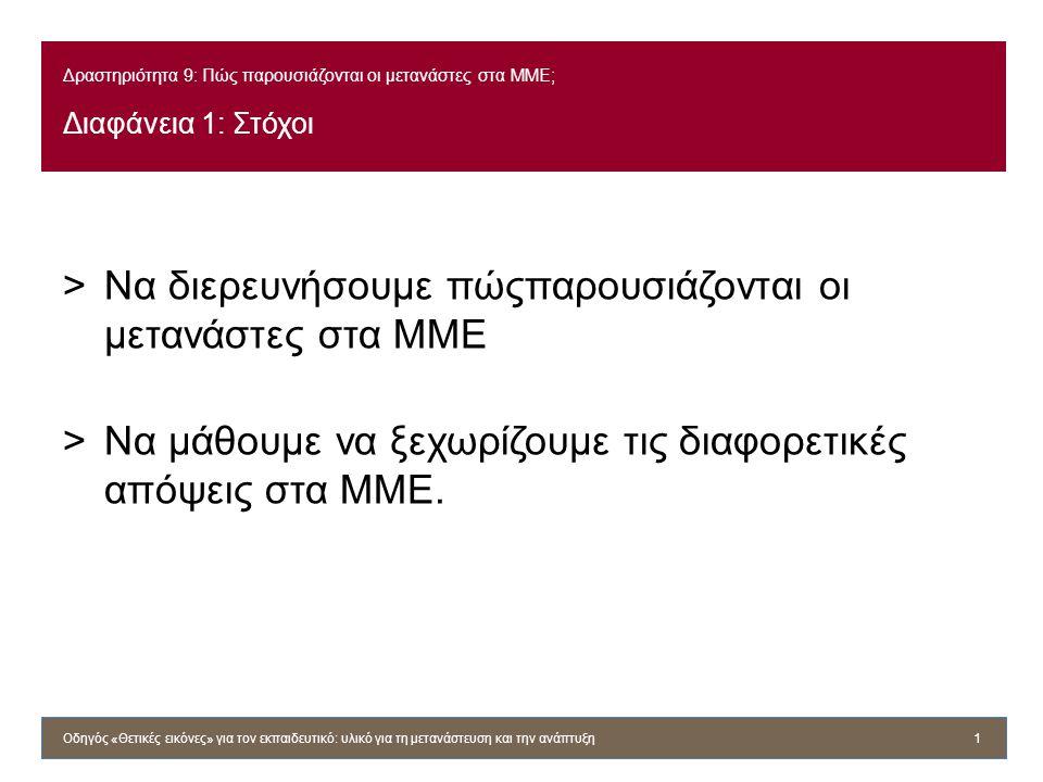 Δραστηριότητα 9: Πώς παρουσιάζονται οι μετανάστες στα ΜΜΕ; Διαφάνεια 1: Στόχοι >Να διερευνήσουμε πώςπαρουσιάζονται οι μετανάστες στα ΜΜΕ >Να μάθουμε να ξεχωρίζουμε τις διαφορετικές απόψεις στα ΜΜΕ.