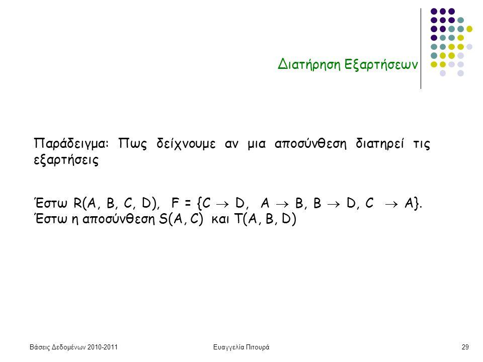 Βάσεις Δεδομένων 2010-2011Ευαγγελία Πιτουρά29 Διατήρηση Εξαρτήσεων Παράδειγμα: Πως δείχνουμε αν μια αποσύνθεση διατηρεί τις εξαρτήσεις Έστω R(A, B, C, D), F = {C  D, A  B, Β  D, C  A}.