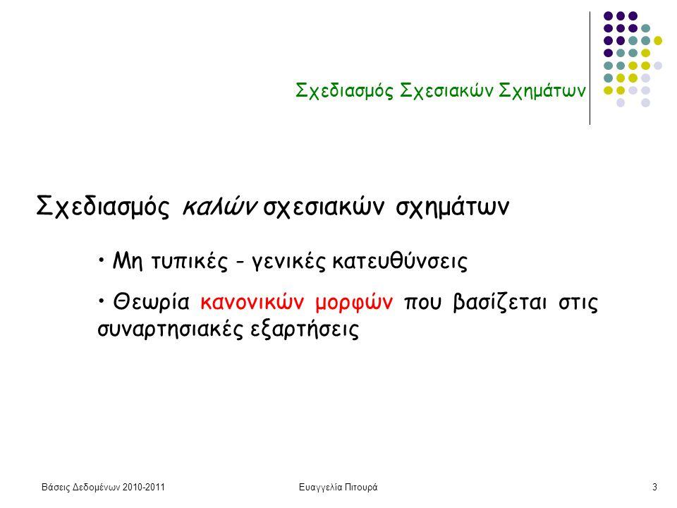 Βάσεις Δεδομένων 2010-2011Ευαγγελία Πιτουρά3 Σχεδιασμός Σχεσιακών Σχημάτων Σχεδιασμός καλών σχεσιακών σχημάτων • Μη τυπικές - γενικές κατευθύνσεις • Θεωρία κανονικών μορφών που βασίζεται στις συναρτησιακές εξαρτήσεις