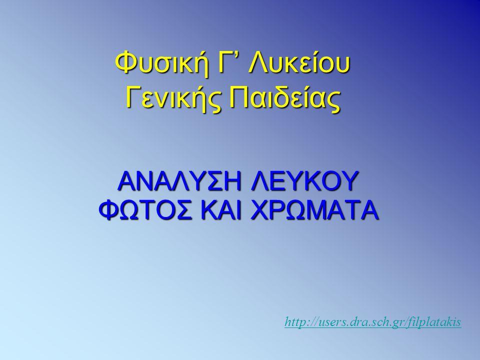 Φυσική Γ' Λυκείου Γενικής Παιδείας ΑΝΑΛΥΣΗ ΛΕΥΚΟΥ ΦΩΤΟΣ ΚΑΙ ΧΡΩΜΑΤΑ http://users.dra.sch.gr/filplatakis