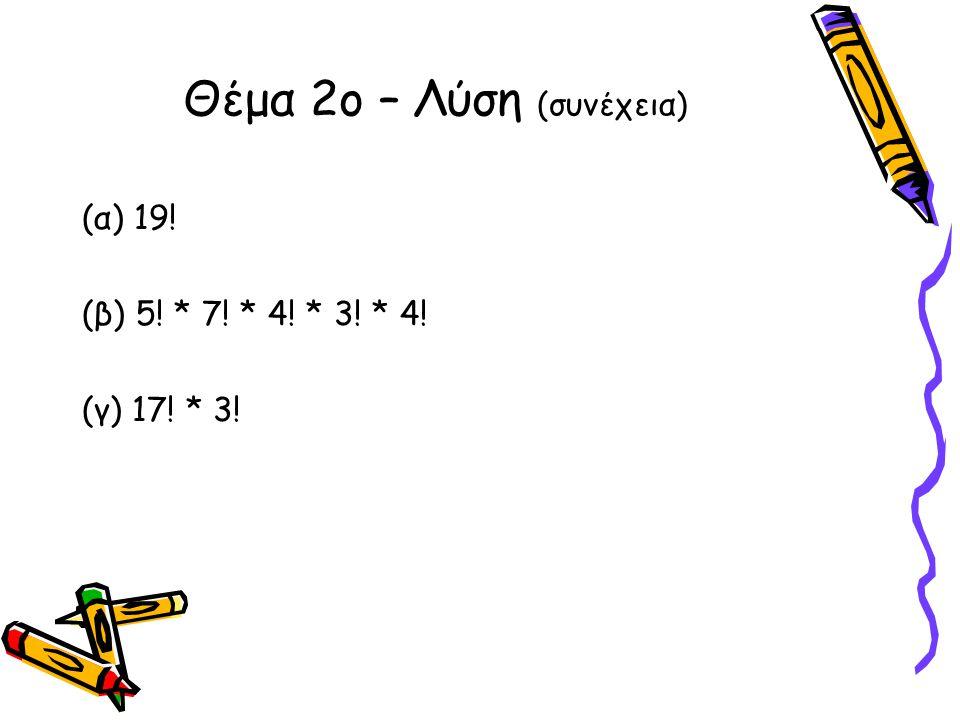 (α) 19! (β) 5! * 7! * 4! * 3! * 4! (γ) 17! * 3! Θέμα 2ο – Λύση (συνέχεια)