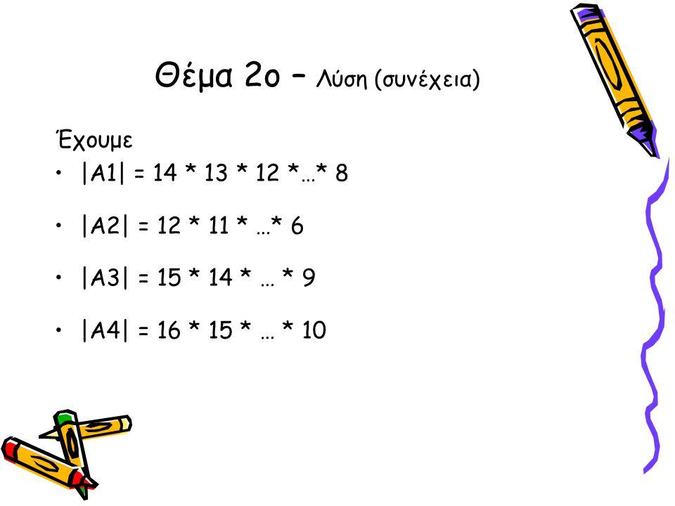 Έχουμε •|Α1| = 14 * 13 * 12 *…* 8 •|Α2| = 12 * 11 * …* 6 •|Α3| = 15 * 14 * … * 9 •|Α4| = 16 * 15 * … * 10 Θέμα 2ο – Λύση (συνέχεια)