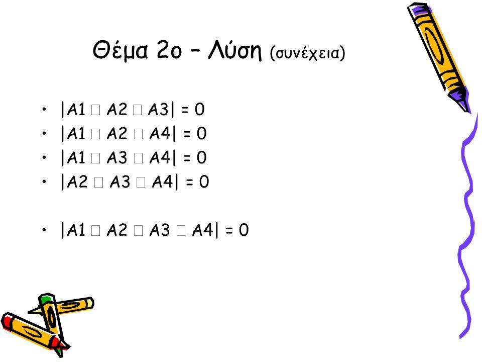 •|Α1  Α2  Α3| = 0 •|Α1  Α2  Α4| = 0 •|Α1  Α3  Α4| = 0 •|Α2  Α3  Α4| = 0 •|Α1  Α2  Α3  Α4| = 0 Θέμα 2ο – Λύση (συνέχεια)