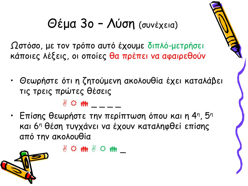 Ωστόσο, με τον τρόπο αυτό έχουμε διπλό-μετρήσει κάποιες λέξεις, οι οποίες θα πρέπει να αφαιρεθούν •Θεωρήστε ότι η ζητούμενη ακολουθία έχει καταλάβει τις τρεις πρώτες θέσεις    _ _ _ _ •Επίσης θεωρήστε την περίπτωση όπου και η 4 η, 5 η και 6 η θέση τυγχάνει να έχουν καταληφθεί επίσης από την ακολουθία       _ Θέμα 3ο – Λύση (συνέχεια)