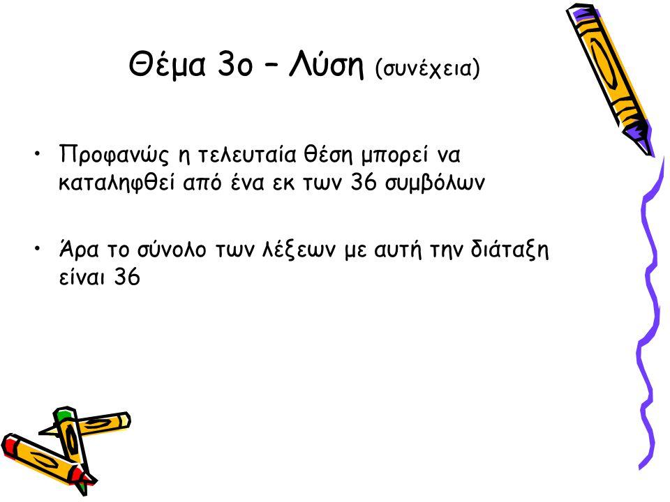 •Προφανώς η τελευταία θέση μπορεί να καταληφθεί από ένα εκ των 36 συμβόλων •Άρα το σύνολο των λέξεων με αυτή την διάταξη είναι 36 Θέμα 3ο – Λύση (συνέ