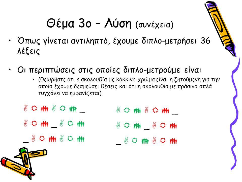 •Όπως γίνεται αντιληπτό, έχουμε διπλο-μετρήσει 36 λέξεις •Οι περιπτώσεις στις οποίες διπλο-μετρούμε είναι •(θεωρήστε ότι η ακολουθία με κόκκινο χρώμα είναι η ζητούμενη για την οποία έχουμε δεσμεύσει θέσεις και ότι η ακολουθία με πράσινο απλά τυγχάνει να εμφανίζεται) Θέμα 3ο – Λύση (συνέχεια)       _    _    _             _    _    _      