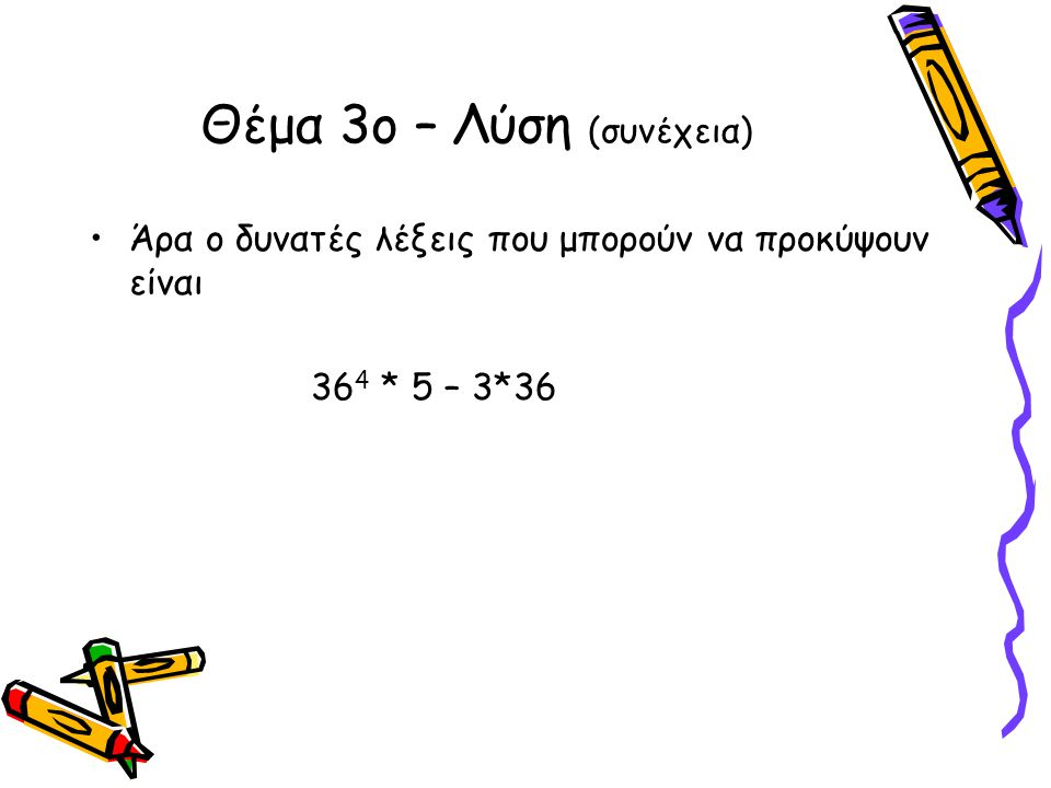 •Άρα ο δυνατές λέξεις που μπορούν να προκύψουν είναι 36 4 * 5 – 3*36 Θέμα 3ο – Λύση (συνέχεια)