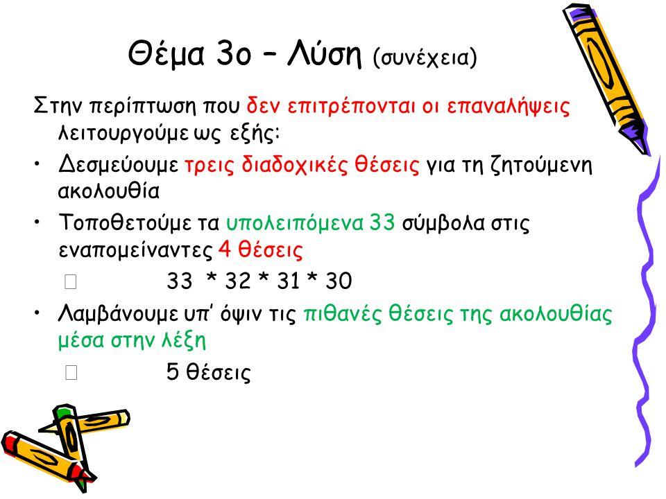 Στην περίπτωση που δεν επιτρέπονται οι επαναλήψεις λειτουργούμε ως εξής: •Δεσμεύουμε τρεις διαδοχικές θέσεις για τη ζητούμενη ακολουθία •Τοποθετούμε τα υπολειπόμενα 33 σύμβολα στις εναπομείναντες 4 θέσεις  33 * 32 * 31 * 30 •Λαμβάνουμε υπ' όψιν τις πιθανές θέσεις της ακολουθίας μέσα στην λέξη  5 θέσεις Θέμα 3ο – Λύση (συνέχεια)