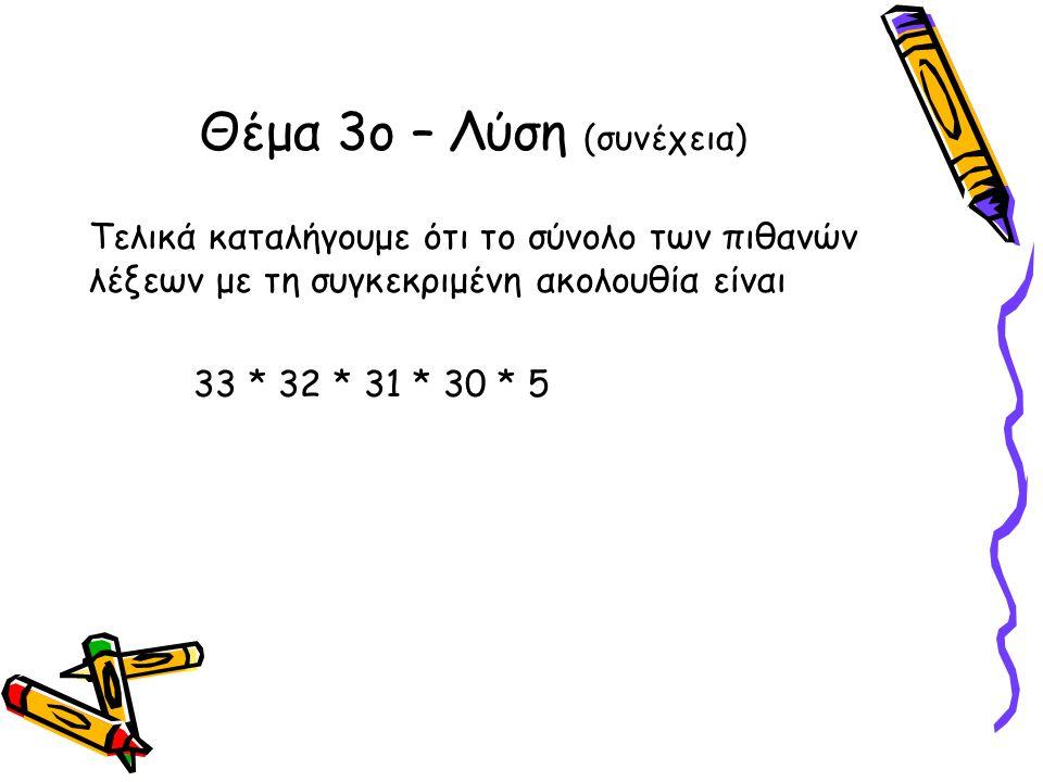 Τελικά καταλήγουμε ότι το σύνολο των πιθανών λέξεων με τη συγκεκριμένη ακολουθία είναι 33 * 32 * 31 * 30 * 5 Θέμα 3ο – Λύση (συνέχεια)