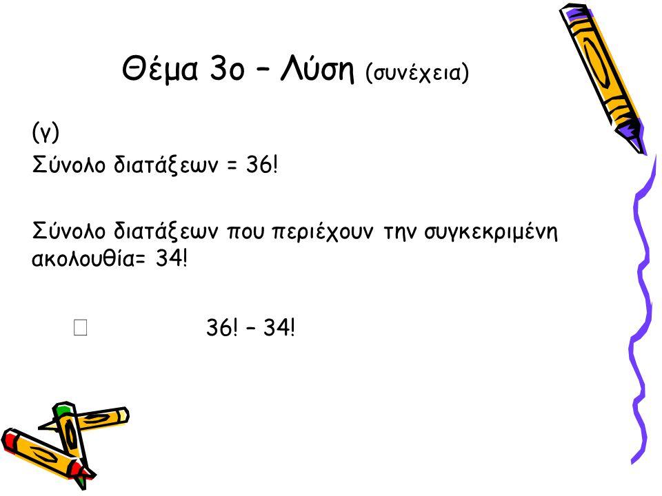 (γ) Σύνολο διατάξεων = 36! Σύνολο διατάξεων που περιέχουν την συγκεκριμένη ακολουθία= 34!  36! – 34! Θέμα 3ο – Λύση (συνέχεια)