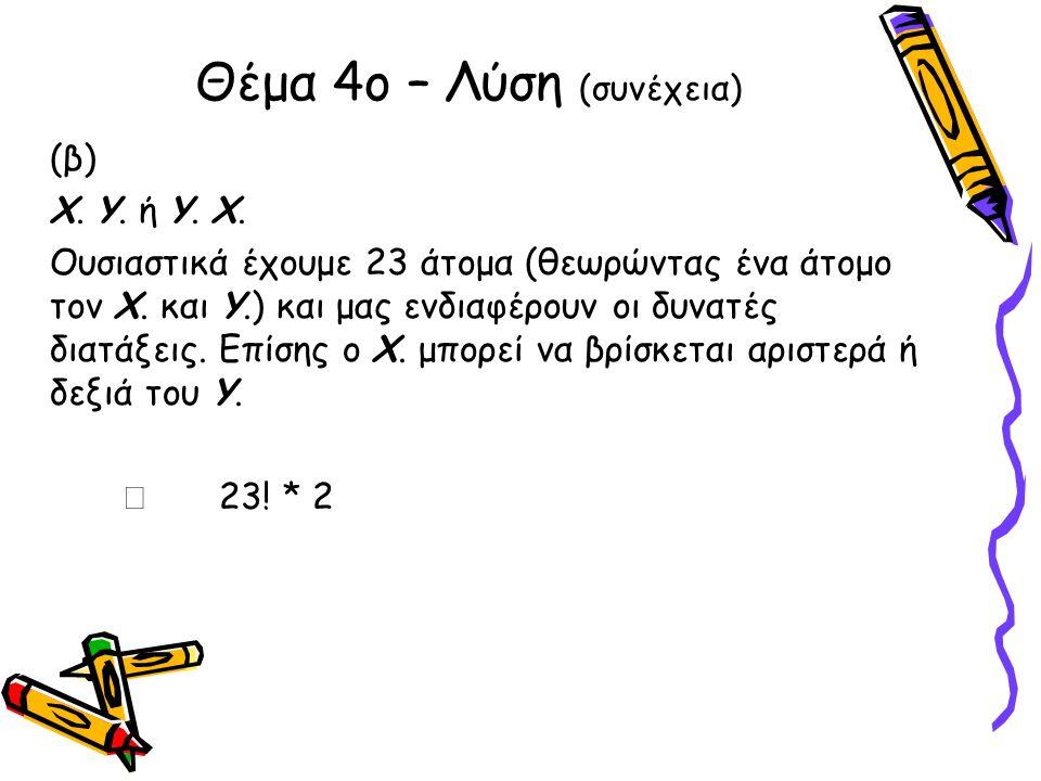 Θέμα 4ο – Λύση (συνέχεια) (β) Χ.Υ. ή Υ. Χ. Ουσιαστικά έχουμε 23 άτομα (θεωρώντας ένα άτομο τον Χ.