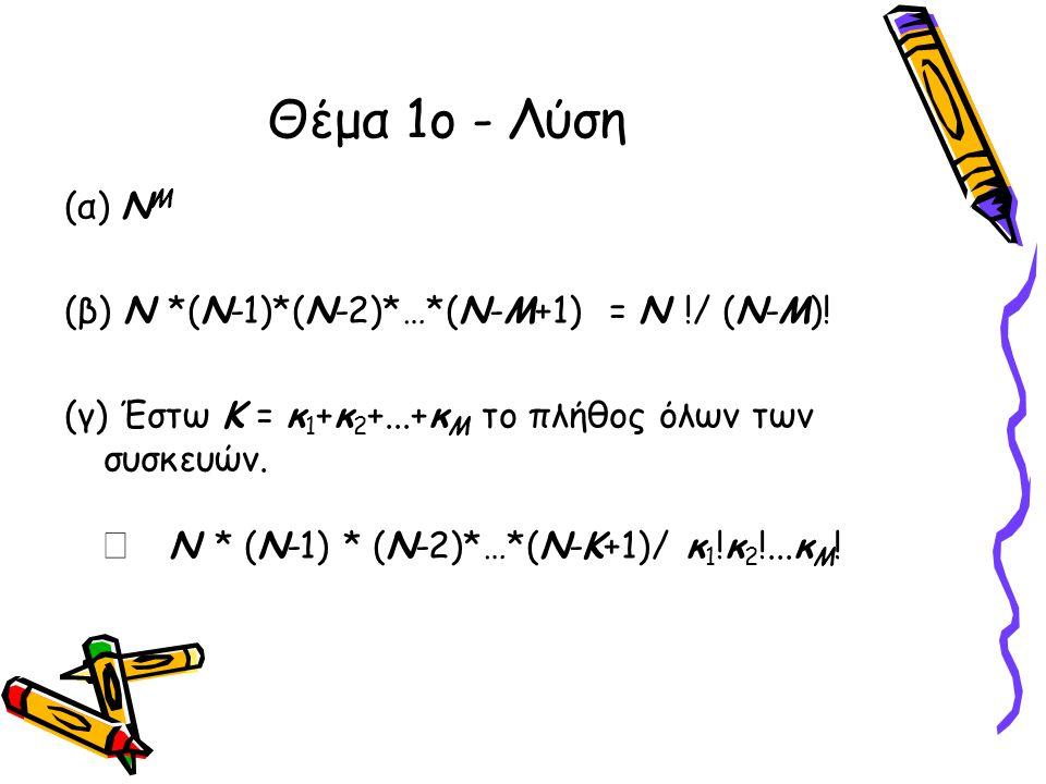 Θέμα 1ο - Λύση (α) N Μ (β) Ν *(Ν-1)*(Ν-2)*…*(Ν-Μ+1) = Ν !/ (Ν-Μ)! (γ) Έστω Κ = κ 1 +κ 2 +...+κ Μ το πλήθος όλων των συσκευών.  Ν * (Ν-1) * (Ν-2)*…*(