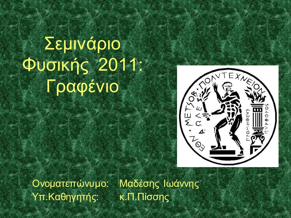 Σεμινάριο Φυσικής 2011: Γραφένιο Ονοματεπώνυμο:Μαδέσης Ιωάννης Υπ.Καθηγητής: κ.Π.Πίσσης