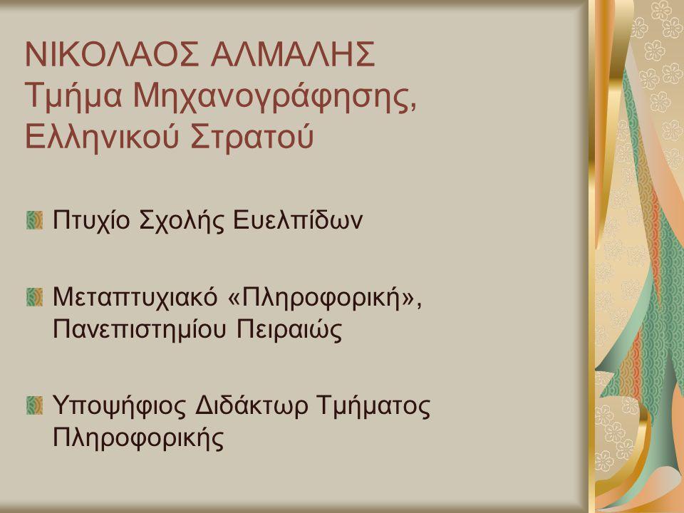ΝΙΚΟΛΑΟΣ ΑΛΜΑΛΗΣ Τμήμα Μηχανογράφησης, Ελληνικού Στρατού Πτυχίο Σχολής Ευελπίδων Μεταπτυχιακό «Πληροφορική», Πανεπιστημίου Πειραιώς Υποψήφιος Διδάκτωρ Τμήματος Πληροφορικής