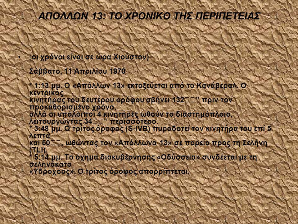 ΑΠΟΛΛΩΝ 13: ΤΟ ΧΡΟΝΙΚΟ ΤΗΣ ΠΕΡΙΠΕΤΕΙΑΣ •(οι χρόνοι είναι σε ώρα Χιούστον) Σάββατο, 11 Απριλίου 1970 * 1:13 μμ. Ο «Απόλλων 13» εκτοξεύεται από το Κανάβ