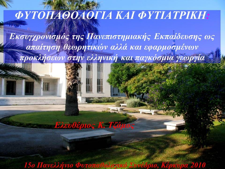 ΦΥΤΟΠΑΘΟΛΟΓΙΑ ΚΑΙ ΦΥΤΙΑΤΡΙΚΗ: Εκσυγχρονισμός της Πανεπιστημιακής Εκπαίδευσης ως απαίτηση θεωρητικών αλλά και εφαρμοσμένων προκλήσεων στην ελληνική και παγκόσμια γεωργία 15ο Πανελλήνιο Φυτοπαθολογικό Συνέδριο, Κέρκυρα 2010 Ελευθέριος Κ.