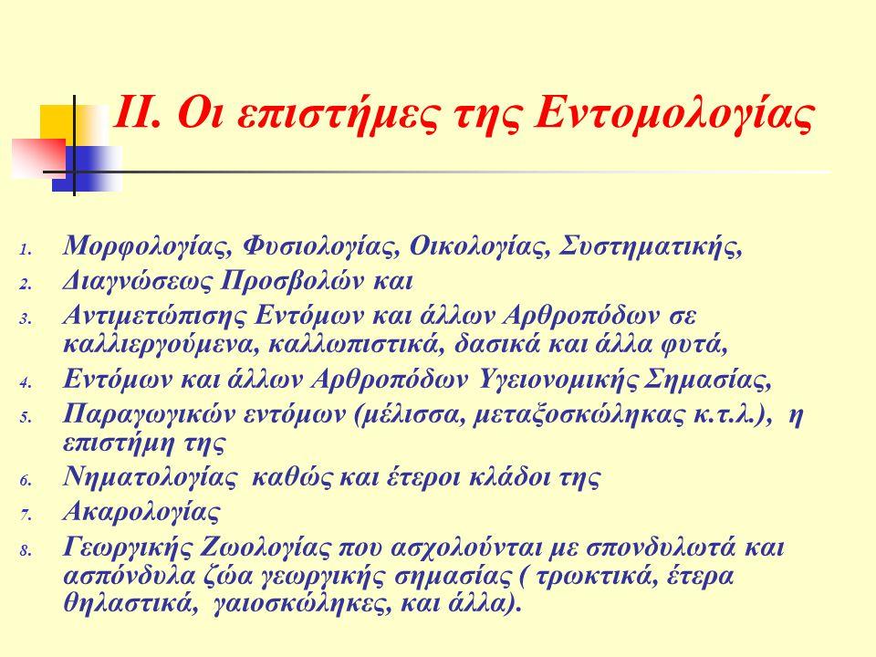 ΙΙ. Οι επιστήμες της Εντομολογίας 1. Μορφολογίας, Φυσιολογίας, Οικολογίας, Συστηματικής, 2. Διαγνώσεως Προσβολών και 3. Αντιμετώπισης Εντόμων και άλλω