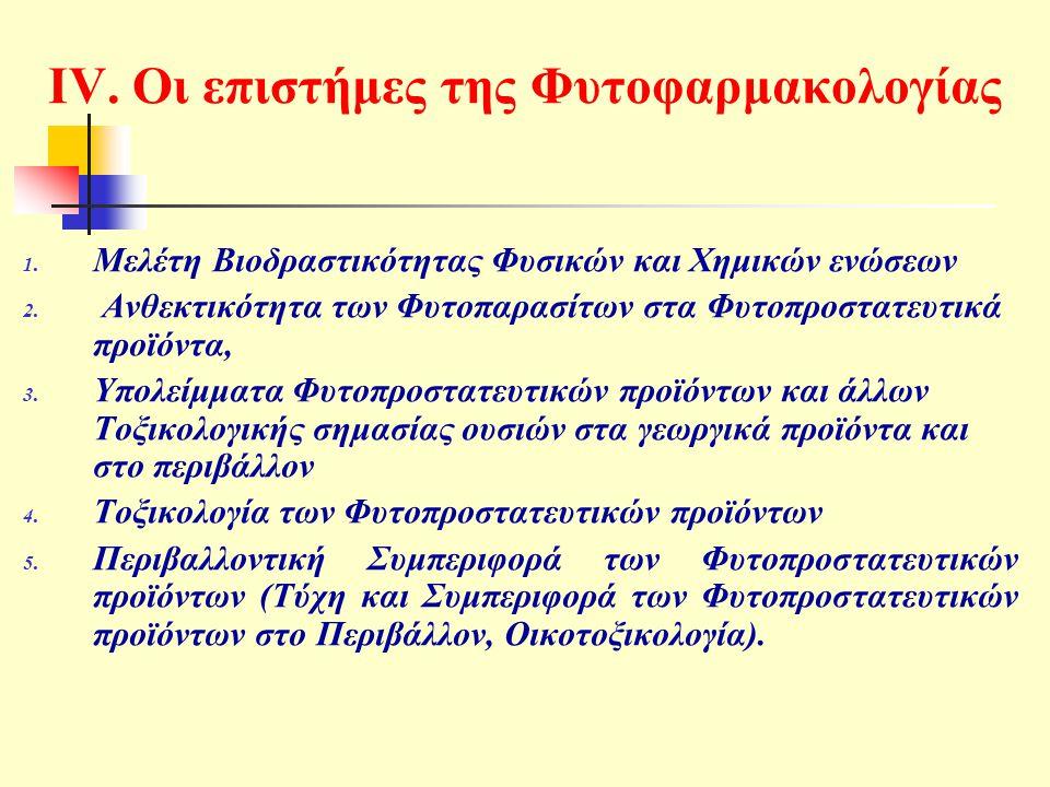 IV. Οι επιστήμες της Φυτοφαρμακολογίας 1. Μελέτη Βιοδραστικότητας Φυσικών και Χημικών ενώσεων 2. Ανθεκτικότητα των Φυτοπαρασίτων στα Φυτοπροστατευτικά