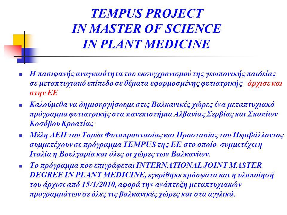 TEMPUS PROJECT IN MASTER OF SCIENCE IN PLANT MEDICINE  Η πασιφανής αναγκαιότητα του εκσυγχρονισμού της γεωπονικής παιδείας σε μεταπτυχιακό επίπεδο σε θέματα εφαρμοσμένης φυτιατρικής άρχισε και στην ΕΕ  Καλούμεθα να δημιουργήσουμε στις Βαλκανικές χώρες ένα μεταπτυχιακό πρόγραμμα φυτιατρικής στα πανεπιστήμια Αλβανίας Σερβίας και Σκοπίων Κοσόβου Κροατίας  Μέλη ΔΕΠ του Τομέα Φυτοπροστασίας και Προστασίας του Περιβάλλοντος συμμετέχουν σε πρόγραμμα TEMPUS της ΕΕ στο οποίο συμμετέχει η Ιταλία η Βουλγαρία και όλες οι χώρες των Βαλκανίων.