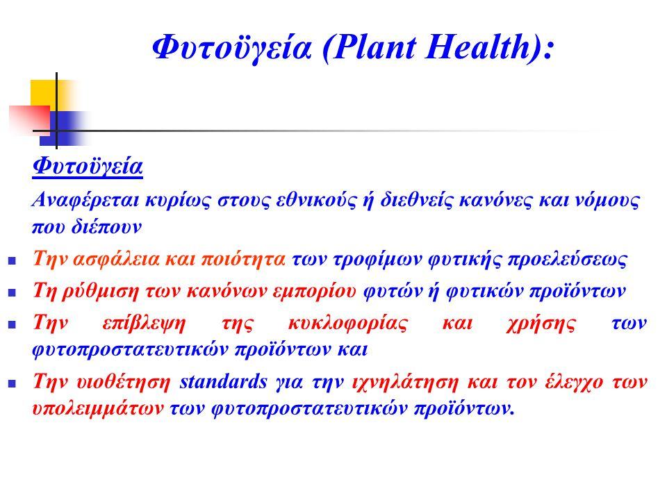 Φυτοϋγεία (Plant Health): Φυτοϋγεία Αναφέρεται κυρίως στους εθνικούς ή διεθνείς κανόνες και νόμους που διέπουν  Την ασφάλεια και ποιότητα των τροφίμων φυτικής προελεύσεως  Τη ρύθμιση των κανόνων εμπορίου φυτών ή φυτικών προϊόντων  Την επίβλεψη της κυκλοφορίας και χρήσης των φυτοπροστατευτικών προϊόντων και  Την υιοθέτηση standards για την ιχνηλάτηση και τον έλεγχο των υπολειμμάτων των φυτοπροστατευτικών προϊόντων.
