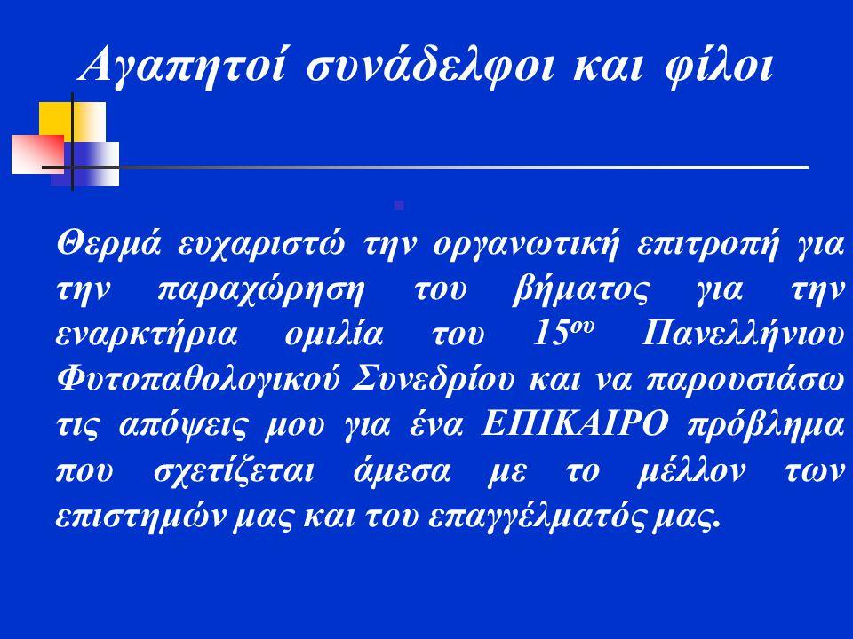 Αγαπητοί συνάδελφοι και φίλοι  Θερμά ευχαριστώ την οργανωτική επιτροπή για την παραχώρηση του βήματος για την εναρκτήρια ομιλία του 15 ου Πανελλήνιου Φυτοπαθολογικού Συνεδρίου και να παρουσιάσω τις απόψεις μου για ένα ΕΠΙΚΑΙΡΟ πρόβλημα που σχετίζεται άμεσα με το μέλλον των επιστημών μας και του επαγγέλματός μας.