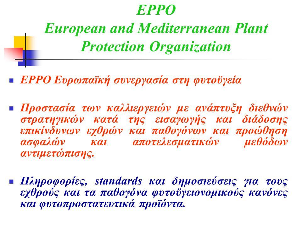 EPPO European and Mediterranean Plant Protection Organization  EPPO Ευρωπαϊκή συνεργασία στη φυτοϋγεία  Προστασία των καλλιεργειών με ανάπτυξη διεθνών στρατηγικών κατά της εισαγωγής και διάδοσης επικίνδυνων εχθρών και παθογόνων και προώθηση ασφαλών και αποτελεσματικών μεθόδων αντιμετώπισης.