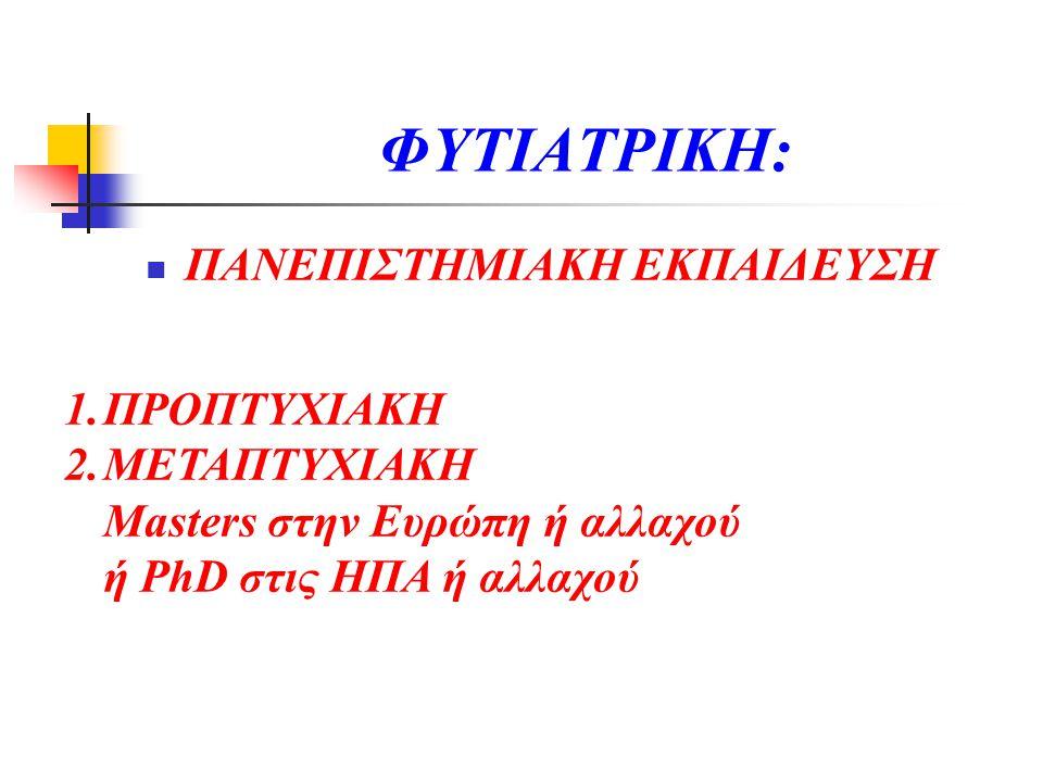 ΦΥΤΙΑΤΡΙΚΗ:  ΠΑΝΕΠΙΣΤΗΜΙΑΚΗ ΕΚΠΑΙΔΕΥΣΗ 1.ΠΡΟΠΤΥΧΙΑΚΗ 2.ΜΕΤΑΠΤΥΧΙΑΚΗ Masters στην Ευρώπη ή αλλαχού ή PhD στις ΗΠΑ ή αλλαχού