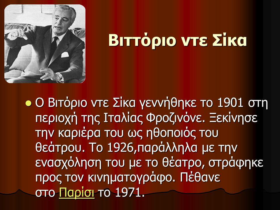Βιττόριο ντε Σίκα  Ο Βιτόριο ντε Σίκα γεννήθηκε το 1901 στη περιοχή της Ιταλίας Φροζινόνε. Ξεκίνησε την καριέρα του ως ηθοποιός του θεάτρου. Το 1926,