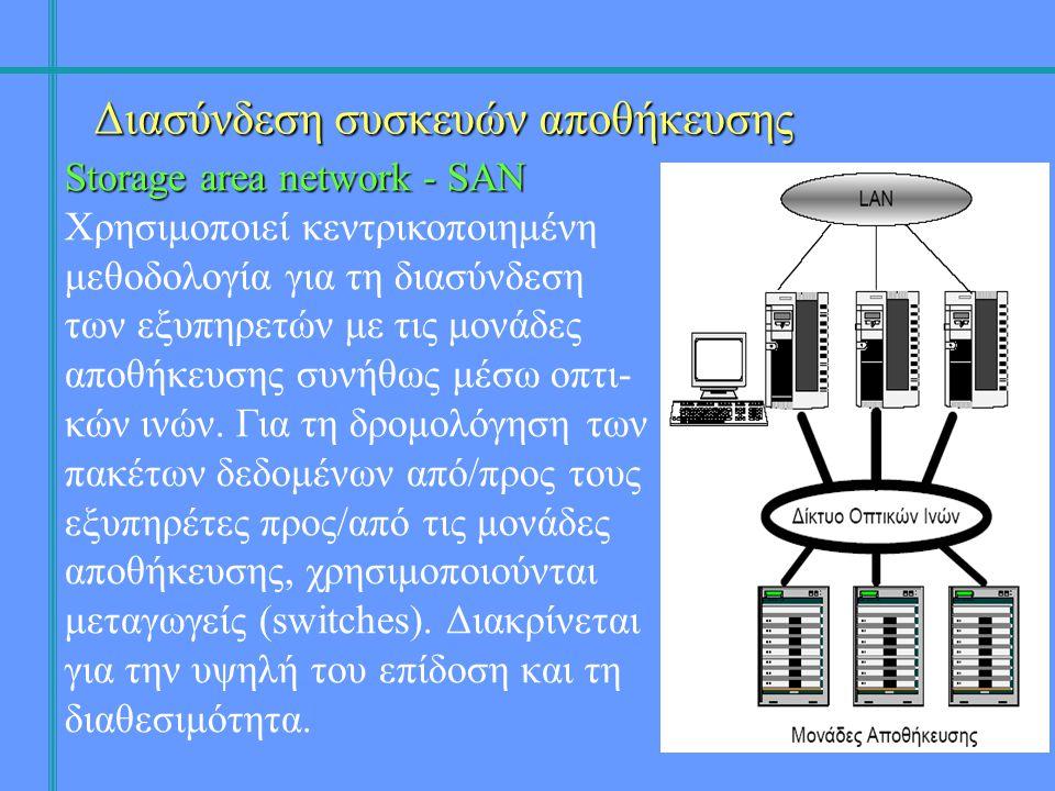 Διασύνδεση συσκευών αποθήκευσης Storage area network - SAN Χρησιμοποιεί κεντρικοποιημένη μεθοδολογία για τη διασύνδεση των εξυπηρετών με τις μονάδες αποθήκευσης συνήθως μέσω οπτι- κών ινών.