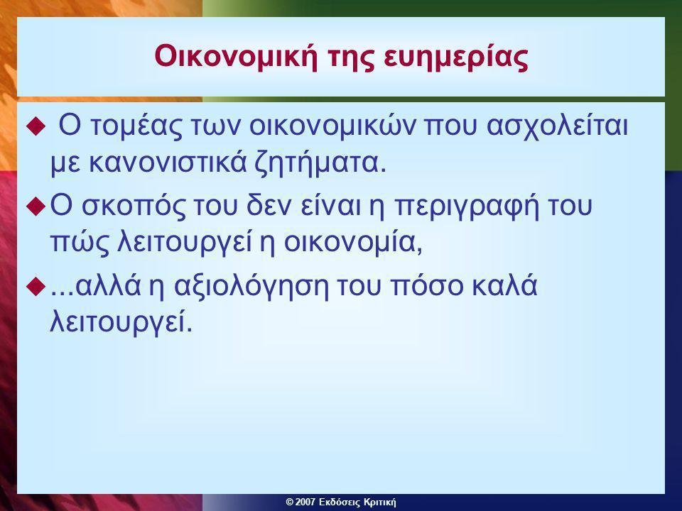 © 2007 Εκδόσεις Κριτική Οικονομική της ευημερίας  Ο τομέας των οικονομικών που ασχολείται με κανονιστικά ζητήματα.  Ο σκοπός του δεν είναι η περιγρα