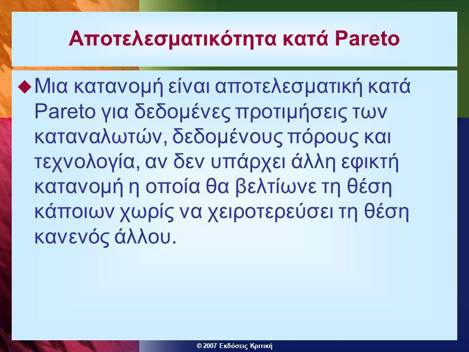 © 2007 Εκδόσεις Κριτική Αποτελεσματικότητα κατά Pareto  Μια κατανομή είναι αποτελεσματική κατά Pareto για δεδομένες προτιμήσεις των καταναλωτών, δεδομένους πόρους και τεχνολογία, αν δεν υπάρχει άλλη εφικτή κατανομή η οποία θα βελτίωνε τη θέση κάποιων χωρίς να χειροτερεύσει τη θέση κανενός άλλου.