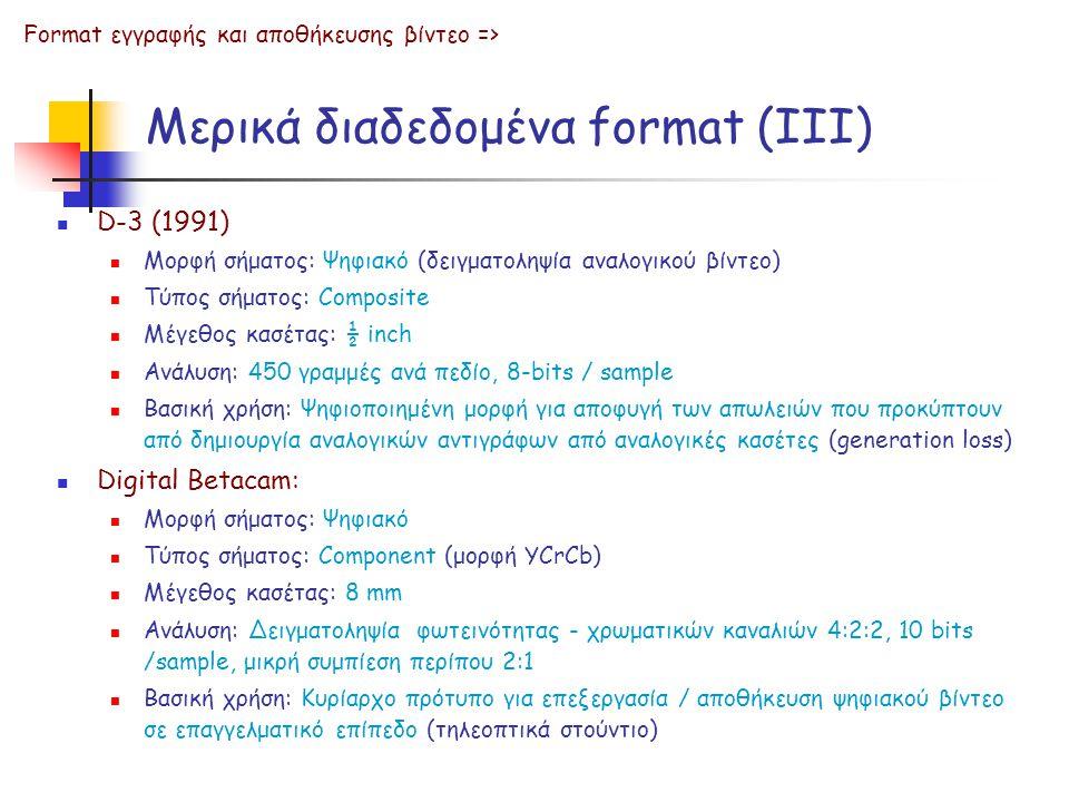 Μερικά διαδεδομένα format (ΙΙΙ)  D-3 (1991)  Μορφή σήματος: Ψηφιακό (δειγματοληψία αναλογικού βίντεο)  Τύπος σήματος: Composite  Μέγεθος κασέτας: ½ inch  Ανάλυση: 450 γραμμές ανά πεδίο, 8-bits / sample  Βασική χρήση: Ψηφιοποιημένη μορφή για αποφυγή των απωλειών που προκύπτουν από δημιουργία αναλογικών αντιγράφων από αναλογικές κασέτες (generation loss)  Digital Betacam:  Μορφή σήματος: Ψηφιακό  Τύπος σήματος: Component (μορφή YCrCb)  Μέγεθος κασέτας: 8 mm  Ανάλυση: Δειγματοληψία φωτεινότητας - χρωματικών καναλιών 4:2:2, 10 bits /sample, μικρή συμπίεση περίπου 2:1  Βασική χρήση: Κυρίαρχο πρότυπο για επεξεργασία / αποθήκευση ψηφιακού βίντεο σε επαγγελματικό επίπεδο (τηλεοπτικά στούντιο) Format εγγραφής και αποθήκευσης βίντεο =>